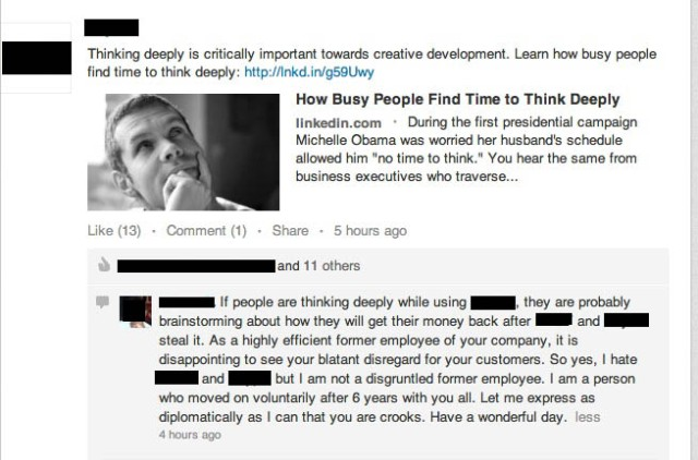 LinkedIn comment: If people are thinking deeply while using (company's product), they are probably brainstorming about how they will get their money back after (company and its parent) steal it. As a highly efficient former employee of your company, it is disappointing to see your blatant disregard for your customers. So yes, I hate (you, company) but I am not a disgruntled former employee. I am a person who moved on voluntarily after 6 years with you all. Let me express as diplomatically as I can that you are crooks. Have a wonderful day.